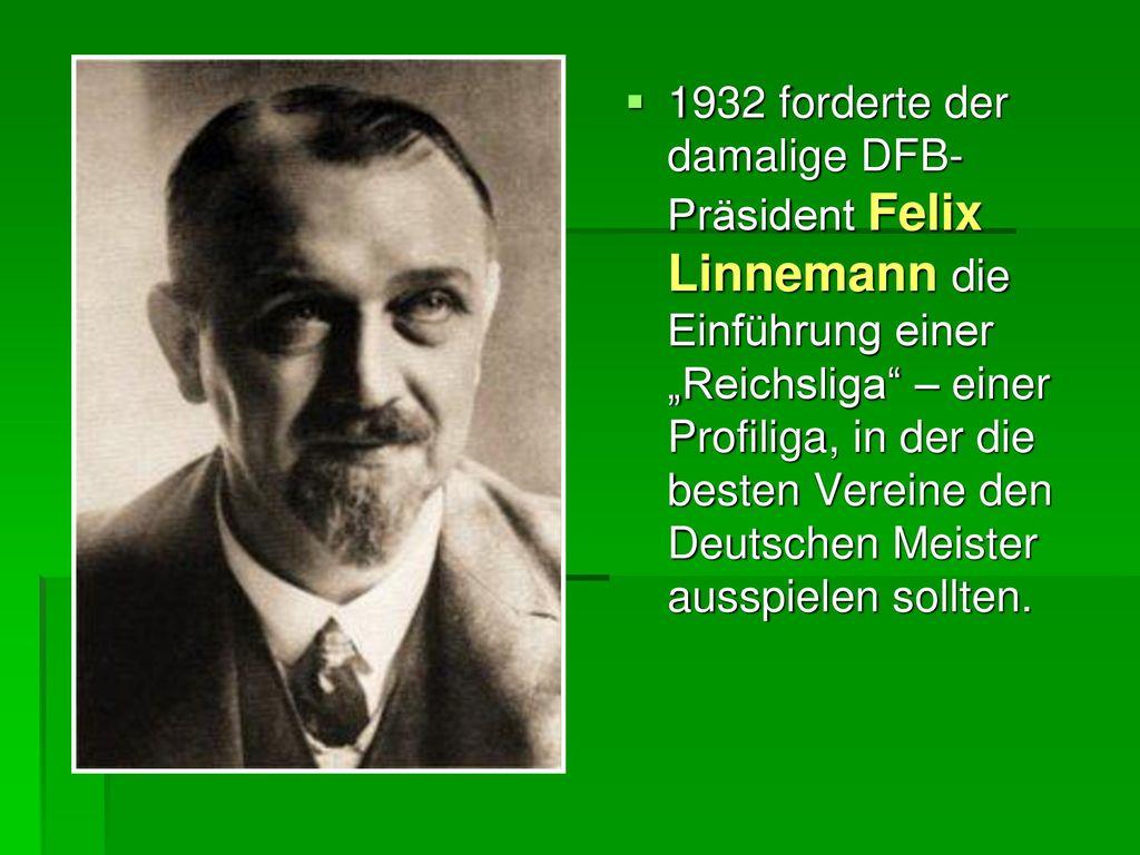 """1932 forderte der damalige DFB-Präsident Felix Linnemann die Einführung einer """"Reichsliga – einer Profiliga, in der die besten Vereine den Deutschen Meister ausspielen sollten."""