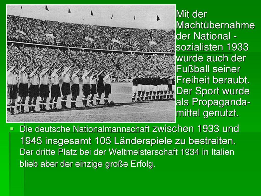 Mit der Machtübernahme der National -sozialisten 1933 wurde auch der Fußball seiner Freiheit beraubt. Der Sport wurde als Propaganda- mittel genutzt.
