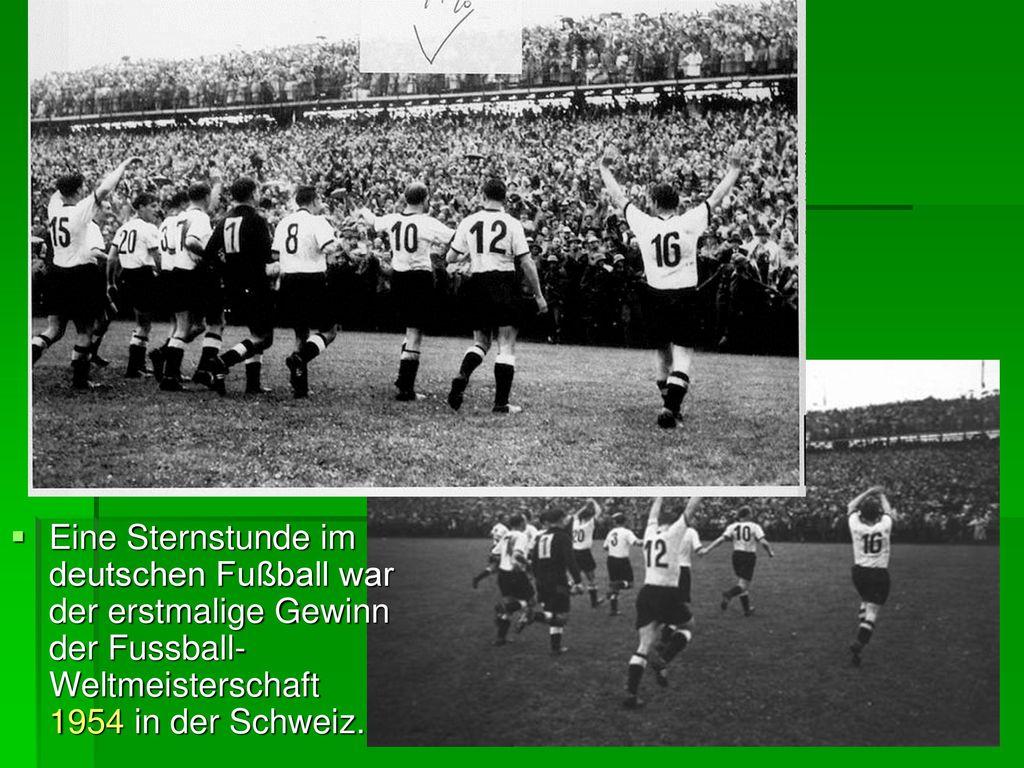 Eine Sternstunde im deutschen Fußball war der erstmalige Gewinn der Fussball- Weltmeisterschaft 1954 in der Schweiz.