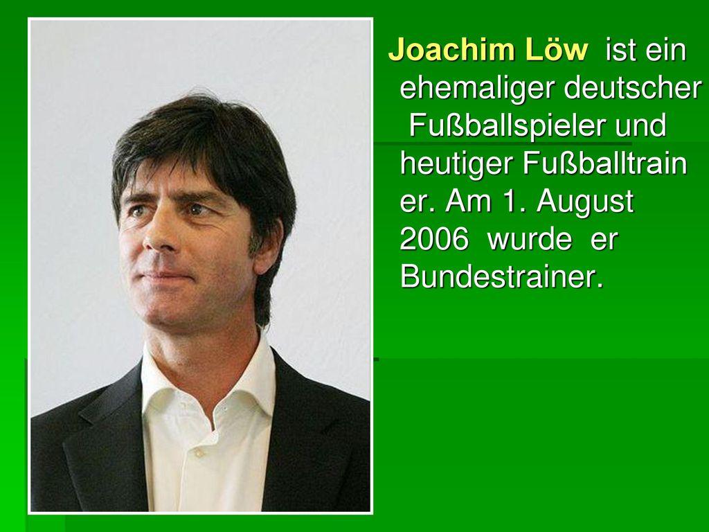 Joachim Löw ist ein ehemaliger deutscher Fußballspieler und heutiger Fußballtrainer. Am 1.