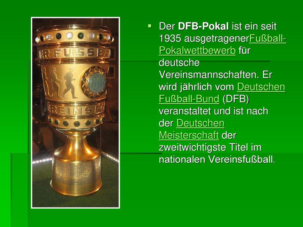 Der DFB-Pokal ist ein seit 1935 ausgetragenerFußball-Pokalwettbewerb für deutsche Vereinsmannschaften. Er wird jährlich vom Deutschen Fußball-Bund (DFB) veranstaltet und ist nach der Deutschen Meisterschaft der zweitwichtigste Titel im nationalen Vereinsfußball.