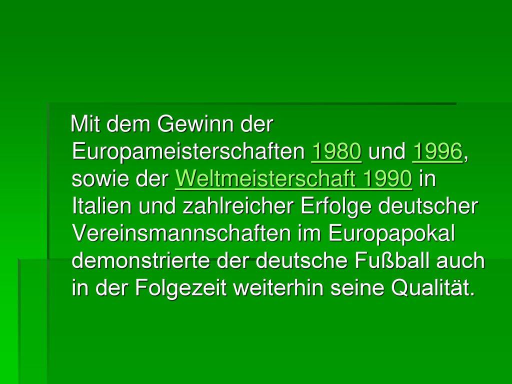 Mit dem Gewinn der Europameisterschaften 1980 und 1996, sowie der Weltmeisterschaft 1990 in Italien und zahlreicher Erfolge deutscher Vereinsmannschaften im Europapokal demonstrierte der deutsche Fußball auch in der Folgezeit weiterhin seine Qualität.