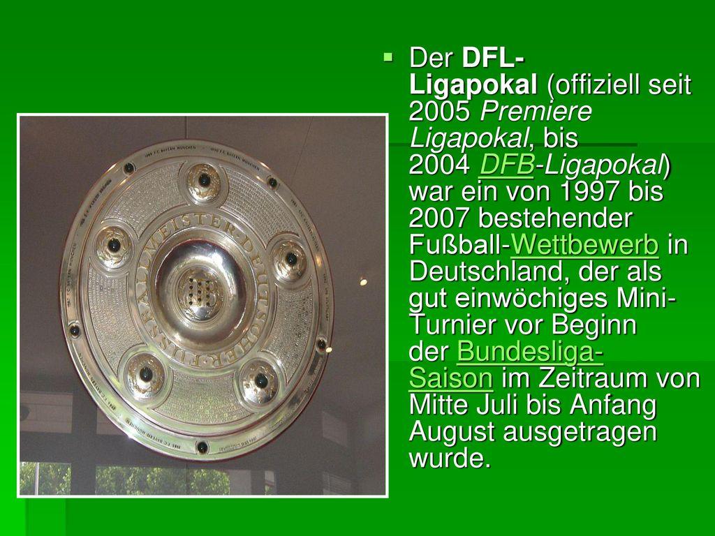 Der DFL-Ligapokal (offiziell seit 2005 Premiere Ligapokal, bis 2004 DFB-Ligapokal) war ein von 1997 bis 2007 bestehender Fußball-Wettbewerb in Deutschland, der als gut einwöchiges Mini-Turnier vor Beginn der Bundesliga-Saison im Zeitraum von Mitte Juli bis Anfang August ausgetragen wurde.