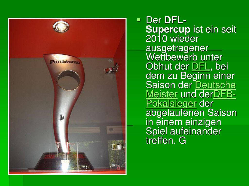 Der DFL-Supercup ist ein seit 2010 wieder ausgetragener Wettbewerb unter Obhut der DFL, bei dem zu Beginn einer Saison der Deutsche Meister und derDFB-Pokalsieger der abgelaufenen Saison in einem einzigen Spiel aufeinander treffen.
