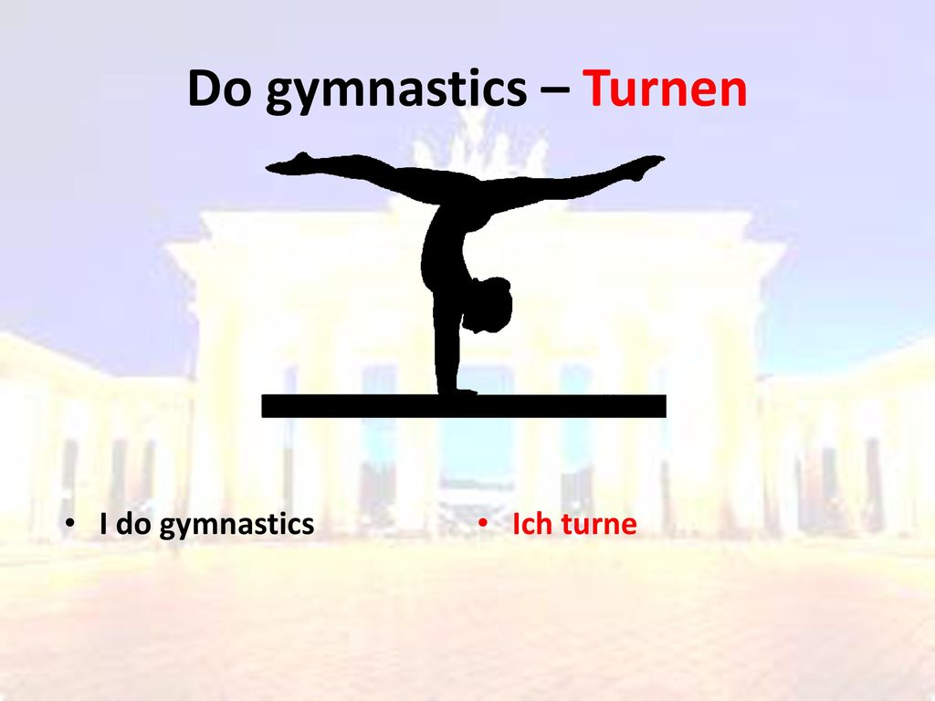 Do gymnastics – Turnen I do gymnastics Ich turne