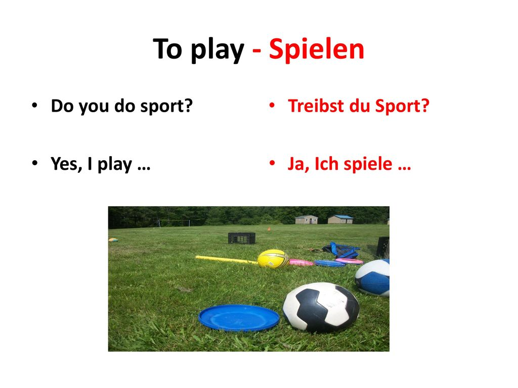 To play - Spielen Do you do sport Yes, I play … Treibst du Sport