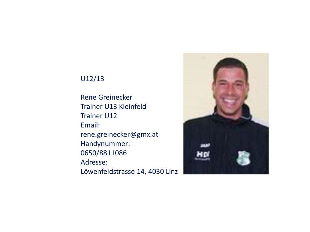 U12/13 Rene Greinecker. Trainer U13 Kleinfeld Trainer U12. Email: rene.greinecker@gmx.at. Handynummer: