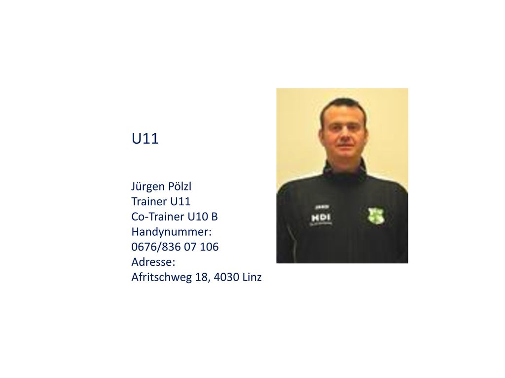 U11 Jürgen Pölzl Trainer U11 Co-Trainer U10 B Handynummer: