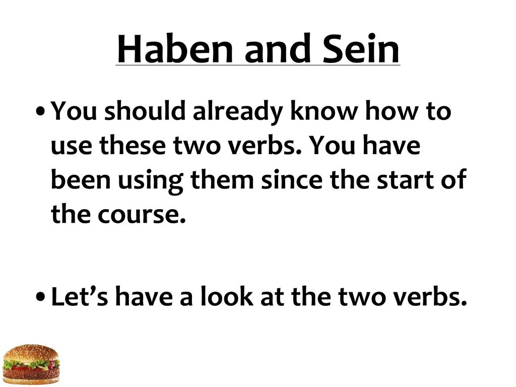 Haben and Sein You should already know how to use these two verbs. You have been using them since the start of the course.