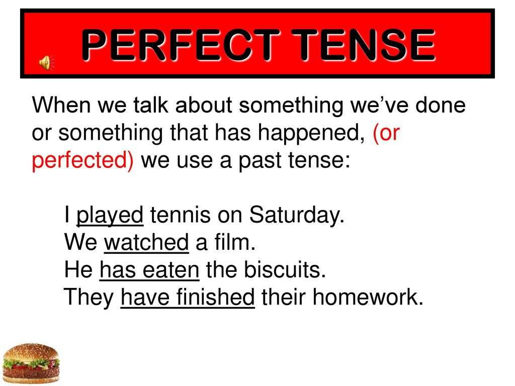 PERFECT TENSE When we talk about something we've done or something that has happened, (or perfected) we use a past tense: