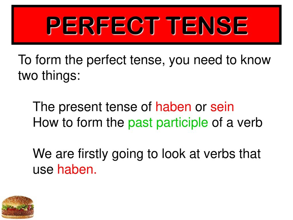 PERFECT TENSE To form the perfect tense, you need to know two things: