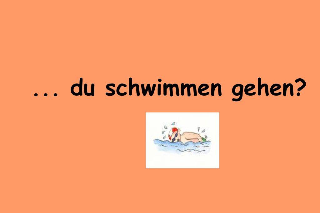 ... du schwimmen gehen
