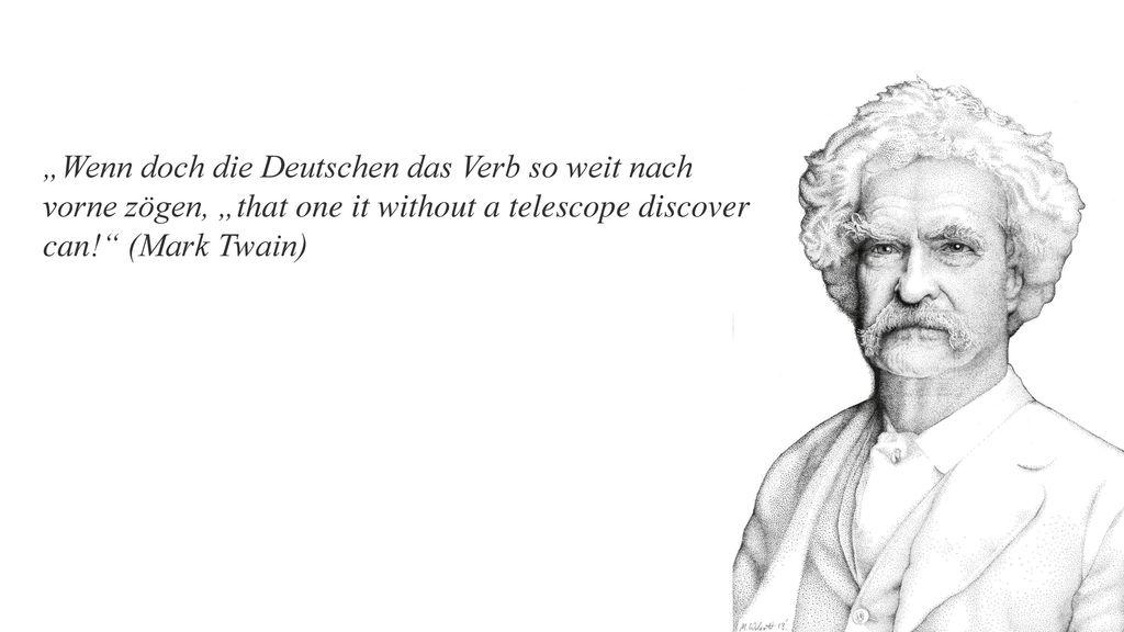 """""""Wenn doch die Deutschen das Verb so weit nach vorne zögen, """"that one it without a telescope discover can! (Mark Twain)"""