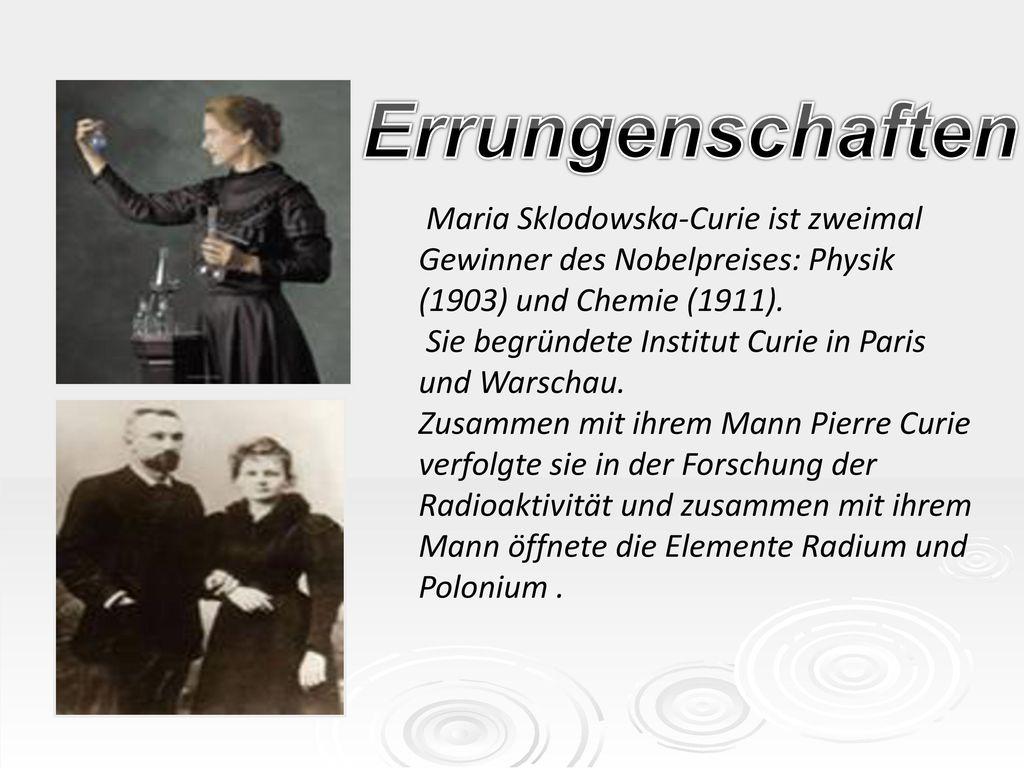 Errungenschaften Maria Sklodowska-Curie ist zweimal Gewinner des Nobelpreises: Physik (1903) und Chemie (1911).