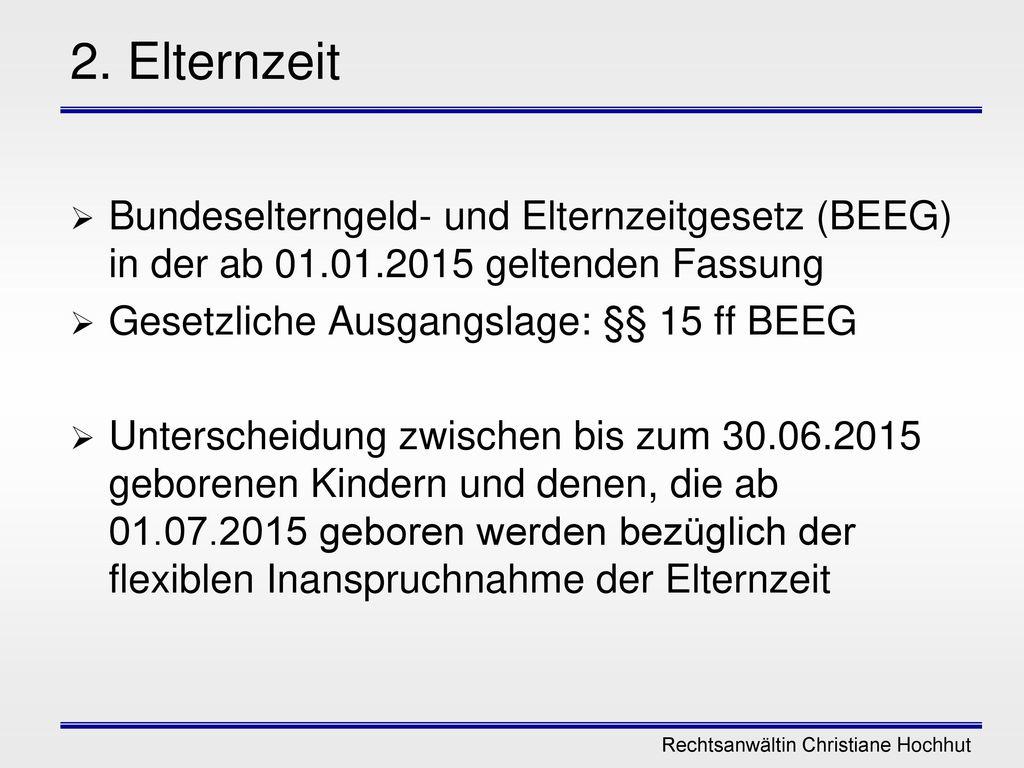 2. Elternzeit Bundeselterngeld- und Elternzeitgesetz (BEEG) in der ab 01.01.2015 geltenden Fassung.
