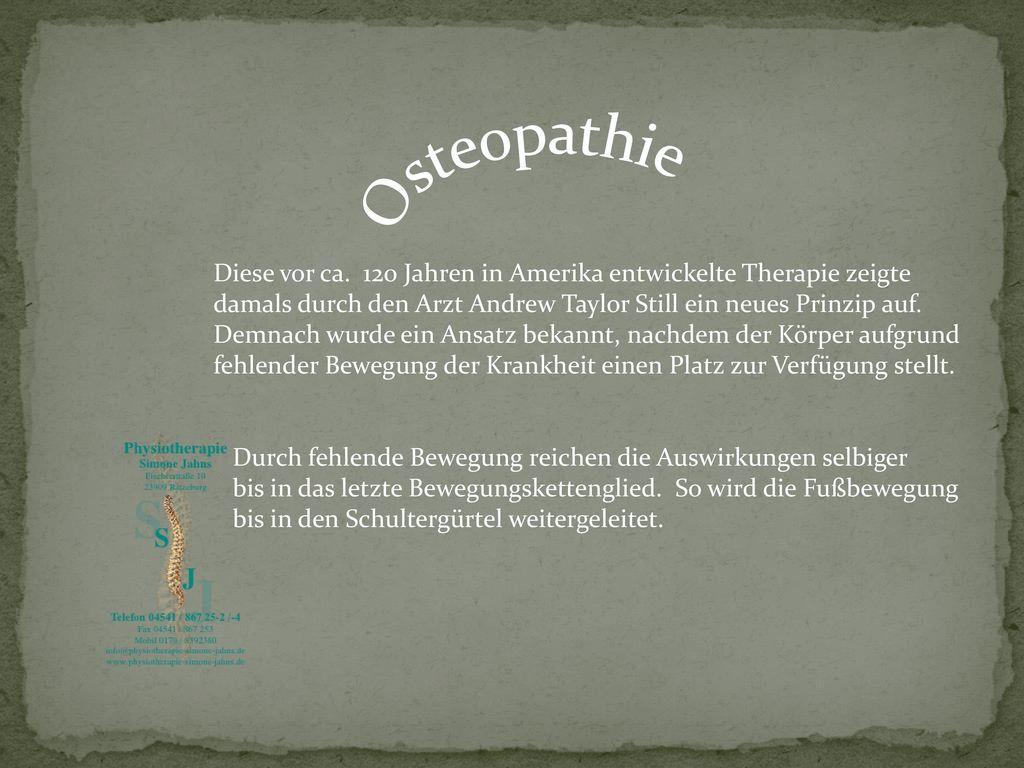 Osteopathie Diese vor ca. 120 Jahren in Amerika entwickelte Therapie zeigte. damals durch den Arzt Andrew Taylor Still ein neues Prinzip auf.