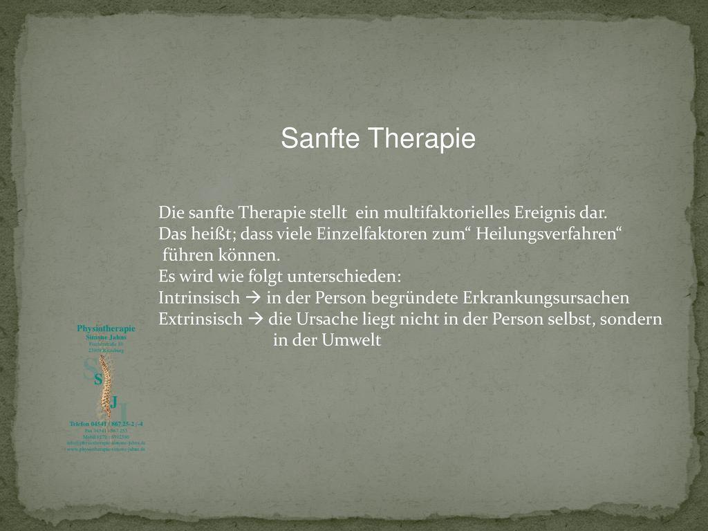 Sanfte Therapie Die sanfte Therapie stellt ein multifaktorielles Ereignis dar. Das heißt; dass viele Einzelfaktoren zum Heilungsverfahren