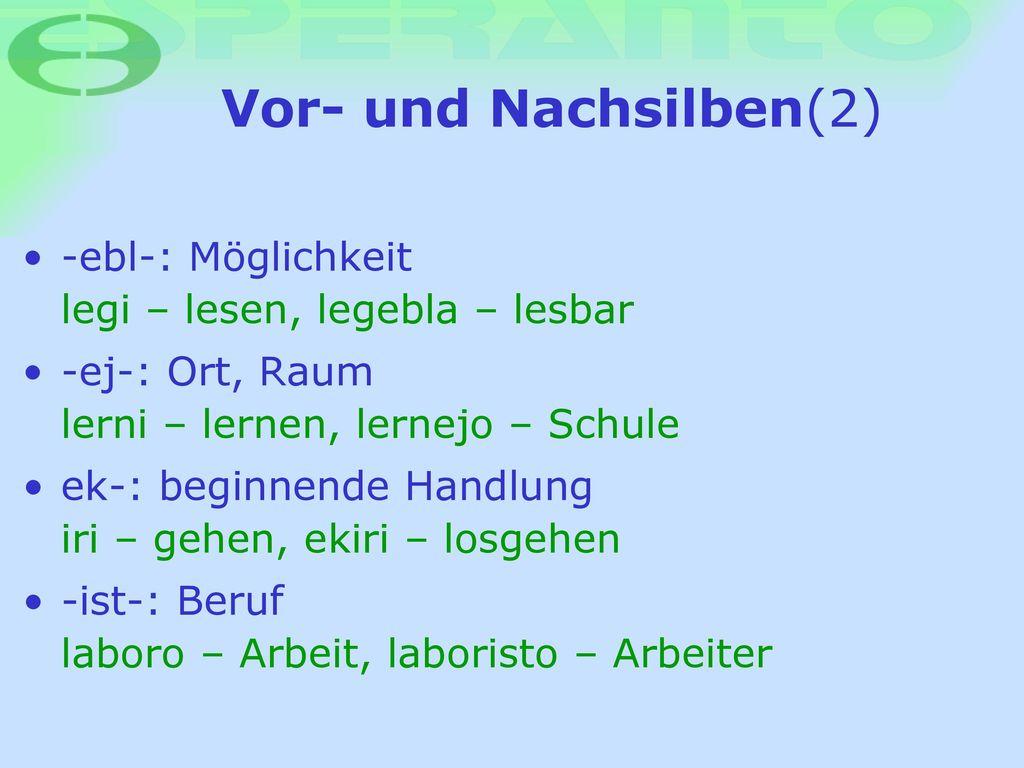 Vor- und Nachsilben(2) -ebl-: Möglichkeit legi – lesen, legebla – lesbar. -ej-: Ort, Raum lerni – lernen, lernejo – Schule.
