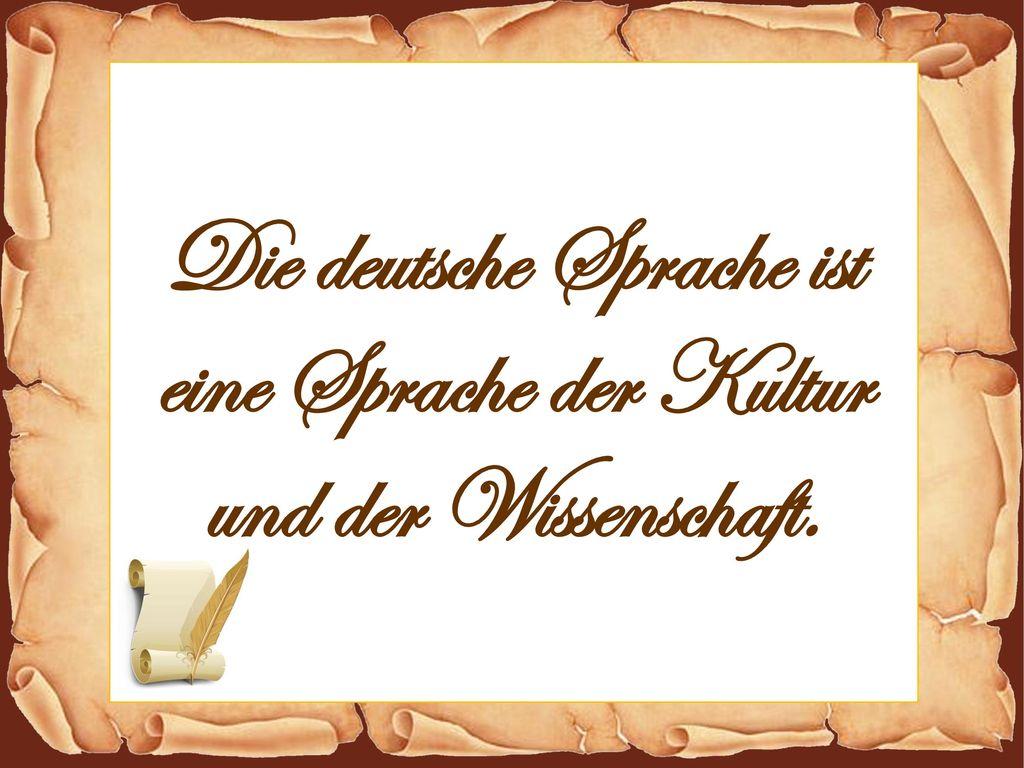 Die deutsche Sprache ist eine Sprache der Kultur und der Wissenschaft.