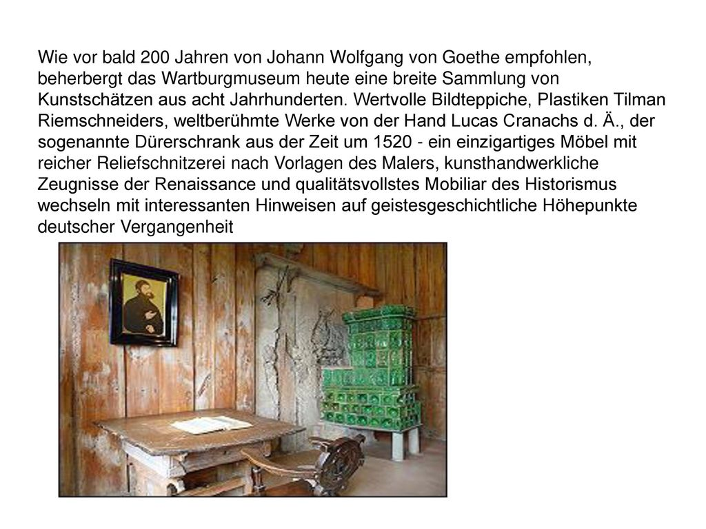 Wie vor bald 200 Jahren von Johann Wolfgang von Goethe empfohlen, beherbergt das Wartburgmuseum heute eine breite Sammlung von Kunstschätzen aus acht Jahrhunderten.