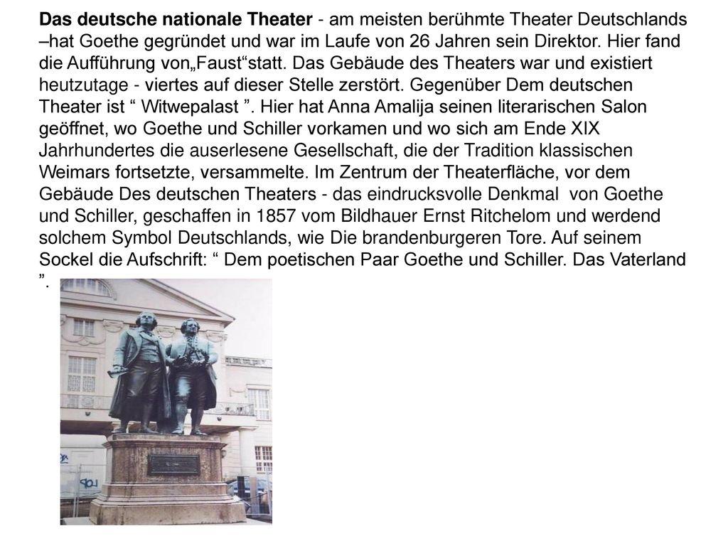 Das deutsche nationale Theater - am meisten berühmte Theater Deutschlands –hat Goethe gegründet und war im Laufe von 26 Jahren sein Direktor.