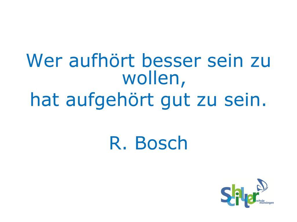 Wer aufhört besser sein zu wollen, hat aufgehört gut zu sein. R. Bosch