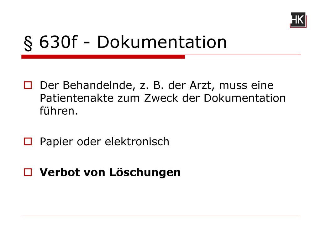 § 630f - Dokumentation Der Behandelnde, z. B. der Arzt, muss eine Patientenakte zum Zweck der Dokumentation führen.