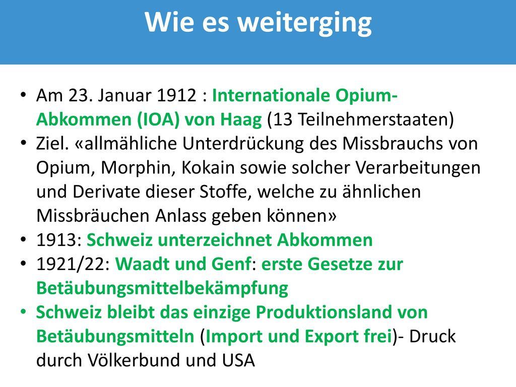 Wie es weiterging Am 23. Januar 1912 : Internationale Opium-Abkommen (IOA) von Haag (13 Teilnehmerstaaten)