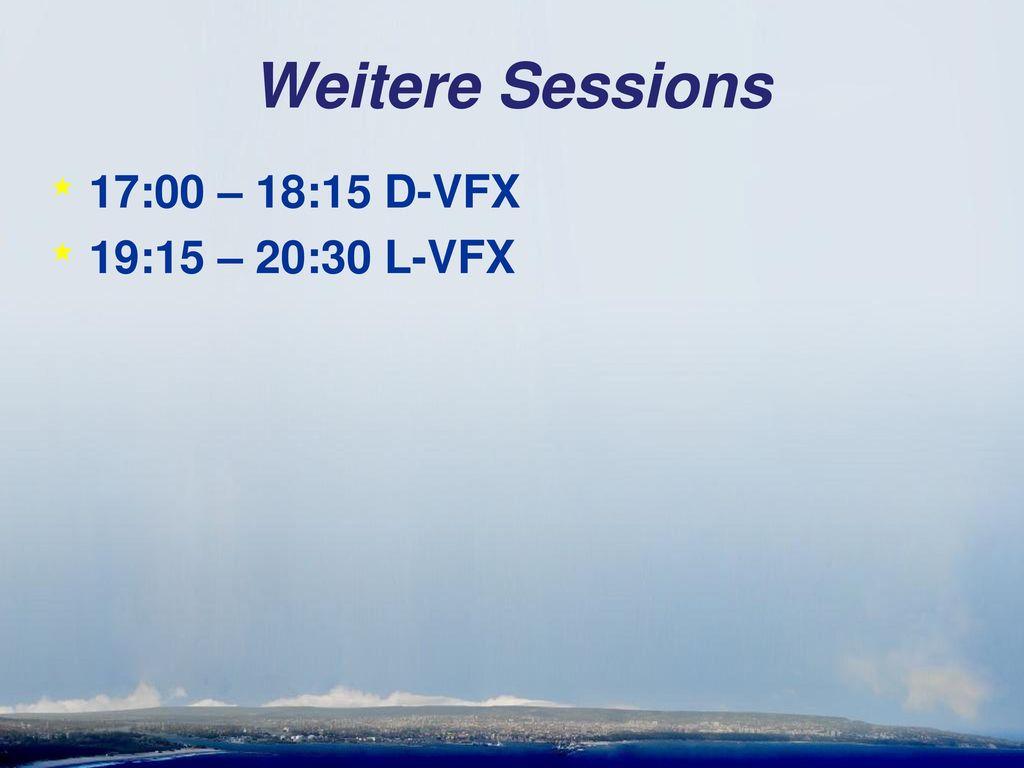 Weitere Sessions 17:00 – 18:15 D-VFX 19:15 – 20:30 L-VFX