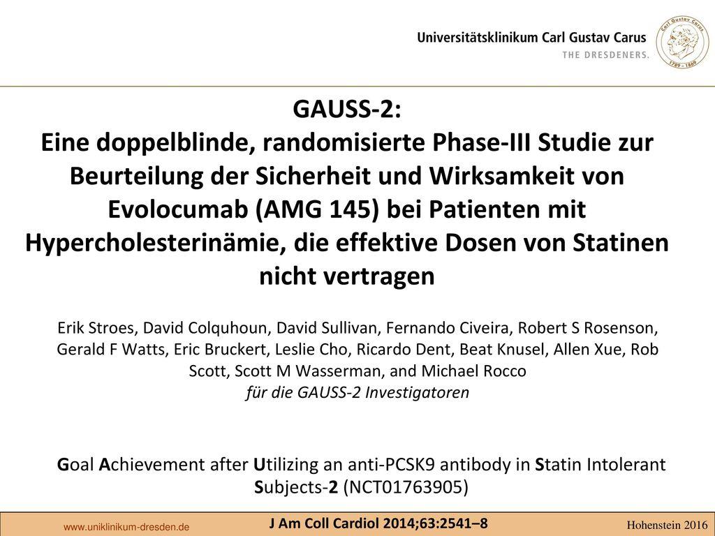 GAUSS-2: Eine doppelblinde, randomisierte Phase-III Studie zur Beurteilung der Sicherheit und Wirksamkeit von Evolocumab (AMG 145) bei Patienten mit Hypercholesterinämie, die effektive Dosen von Statinen nicht vertragen