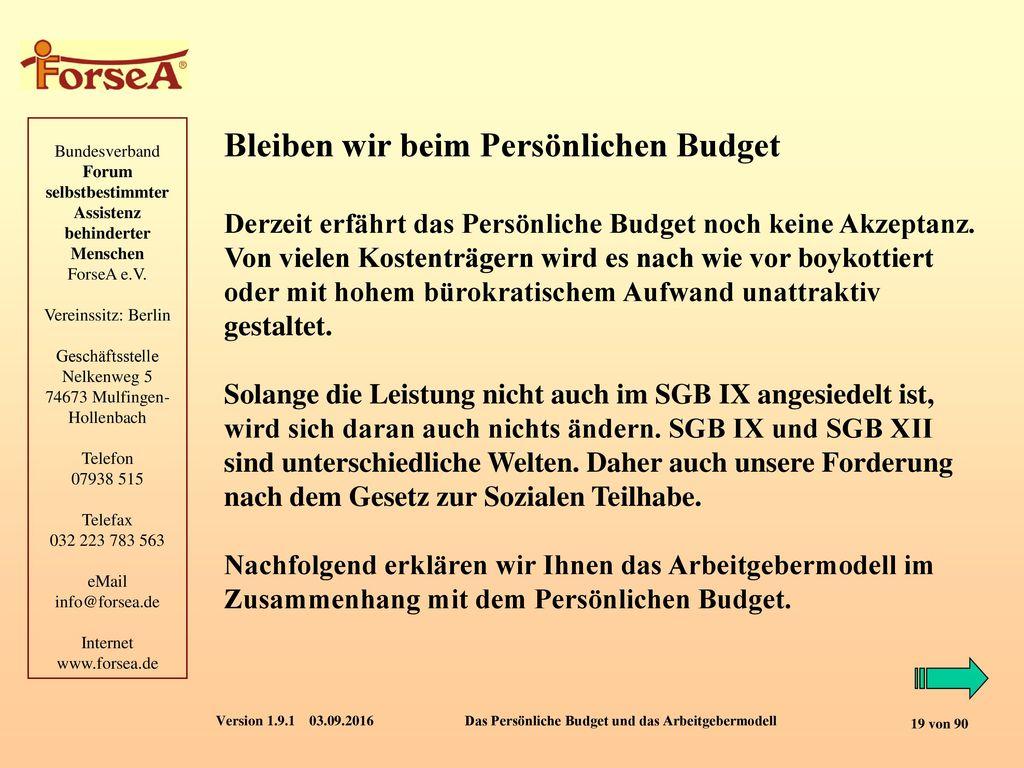 Bleiben wir beim Persönlichen Budget Derzeit erfährt das Persönliche Budget noch keine Akzeptanz. Von vielen Kostenträgern wird es nach wie vor boykottiert oder mit hohem bürokratischem Aufwand unattraktiv gestaltet. Solange die Leistung nicht auch im SGB IX angesiedelt ist, wird sich daran auch nichts ändern. SGB IX und SGB XII sind unterschiedliche Welten. Daher auch unsere Forderung nach dem Gesetz zur Sozialen Teilhabe.
