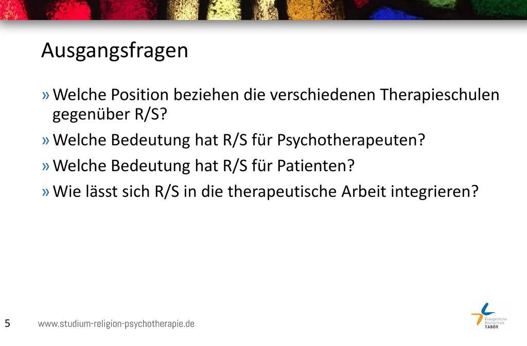 Ausgangsfragen Welche Position beziehen die verschiedenen Therapieschulen gegenüber R/S Welche Bedeutung hat R/S für Psychotherapeuten