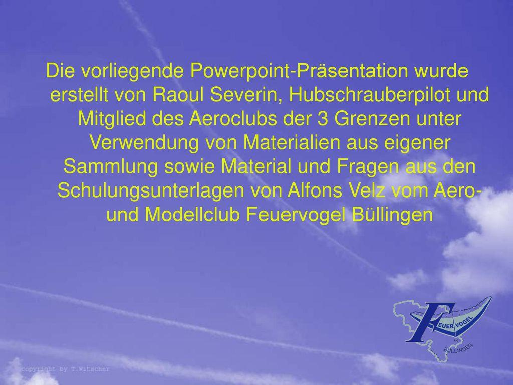 Die vorliegende Powerpoint-Präsentation wurde erstellt von Raoul Severin, Hubschrauberpilot und Mitglied des Aeroclubs der 3 Grenzen unter Verwendung von Materialien aus eigener Sammlung sowie Material und Fragen aus den Schulungsunterlagen von Alfons Velz vom Aero-und Modellclub Feuervogel Büllingen