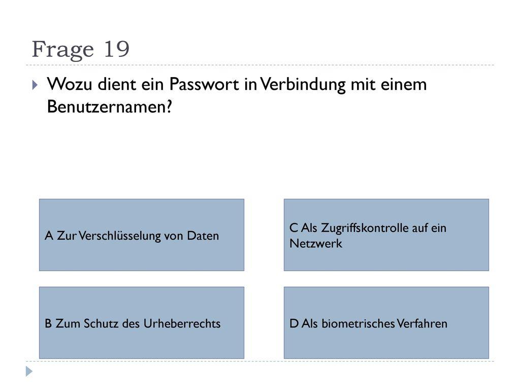 Frage 19 Wozu dient ein Passwort in Verbindung mit einem Benutzernamen A Zur Verschlüsselung von Daten.