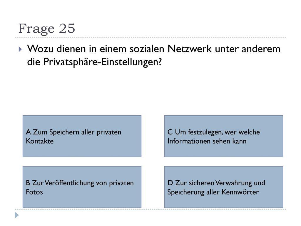 Frage 25 Wozu dienen in einem sozialen Netzwerk unter anderem die Privatsphäre-Einstellungen A Zum Speichern aller privaten Kontakte.