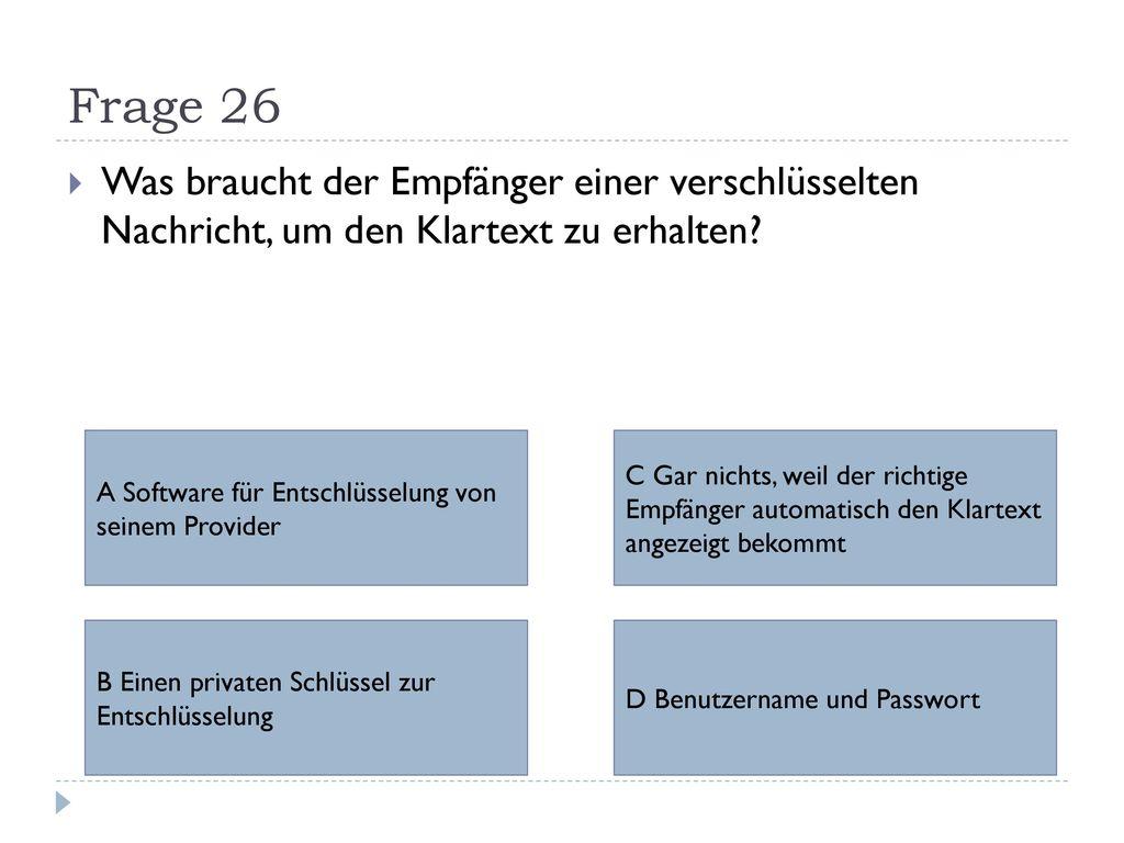 Frage 26 Was braucht der Empfänger einer verschlüsselten Nachricht, um den Klartext zu erhalten A Software für Entschlüsselung von seinem Provider.