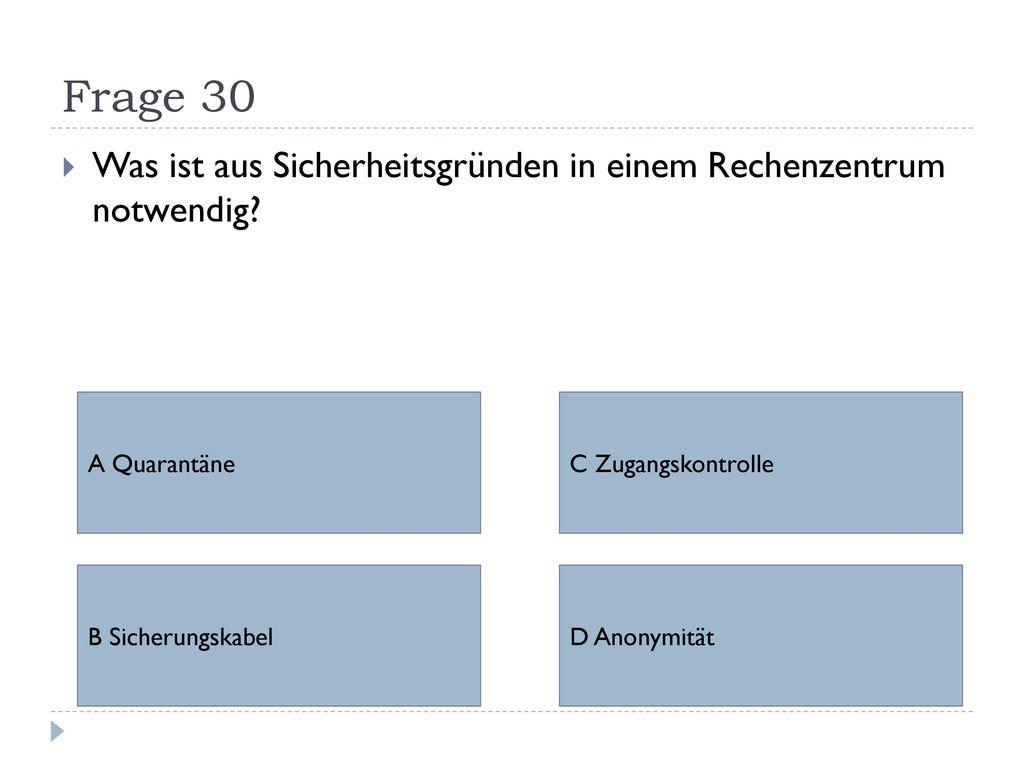 Frage 30 Was ist aus Sicherheitsgründen in einem Rechenzentrum notwendig A Quarantäne. C Zugangskontrolle.