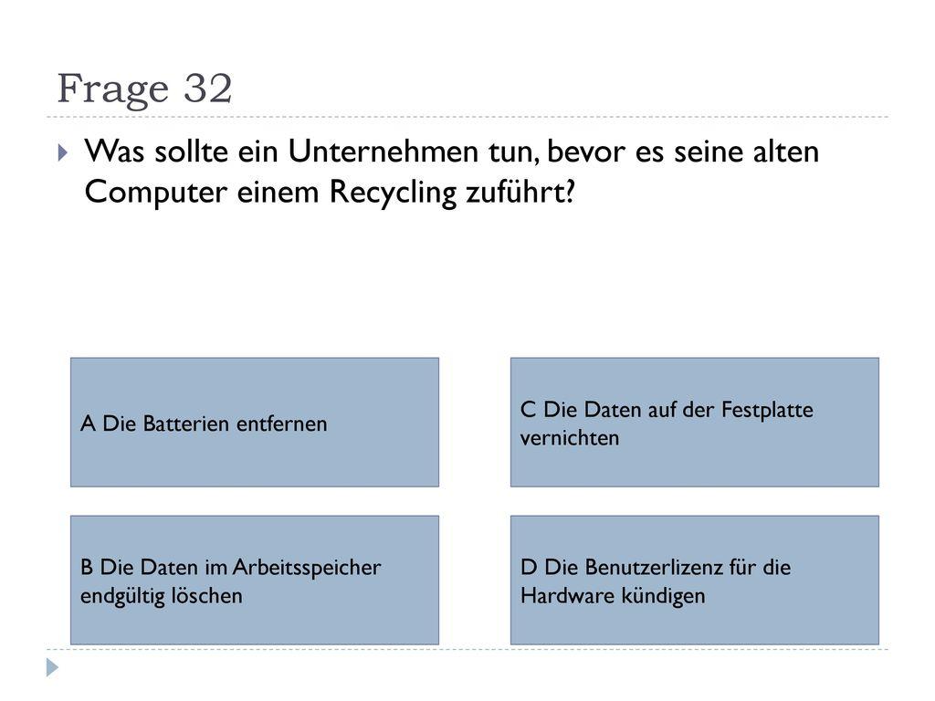 Frage 32 Was sollte ein Unternehmen tun, bevor es seine alten Computer einem Recycling zuführt A Die Batterien entfernen.