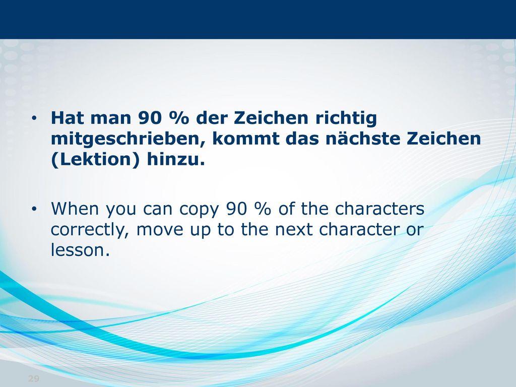 Hat man 90 % der Zeichen richtig mitgeschrieben, kommt das nächste Zeichen (Lektion) hinzu.
