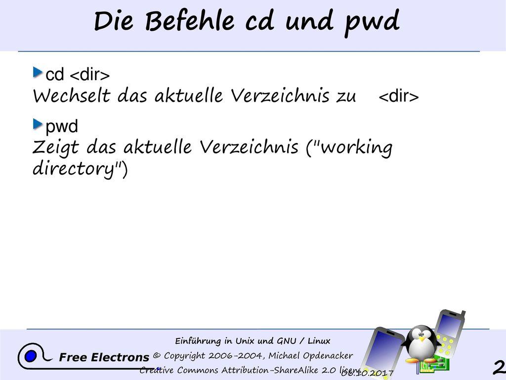 Die Befehle cd und pwd cd <dir> Wechselt das aktuelle Verzeichnis zu <dir> pwd Zeigt das aktuelle Verzeichnis ( working directory )