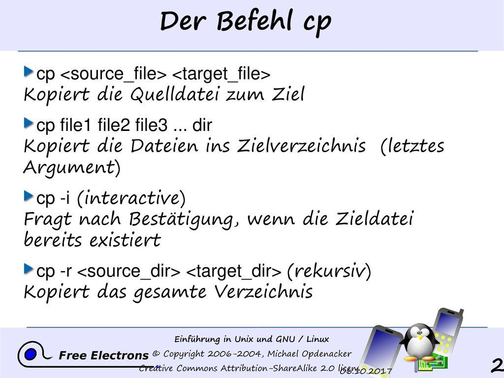 Der Befehl cp cp <source_file> <target_file> Kopiert die Quelldatei zum Ziel.