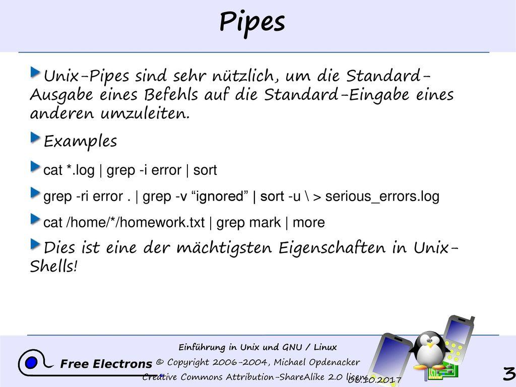 Pipes Unix-Pipes sind sehr nützlich, um die Standard- Ausgabe eines Befehls auf die Standard-Eingabe eines anderen umzuleiten.