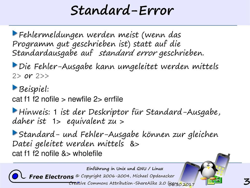 Standard-Error Fehlermeldungen werden meist (wenn das Programm gut geschrieben ist) statt auf die Standardausgabe auf standard error geschrieben.