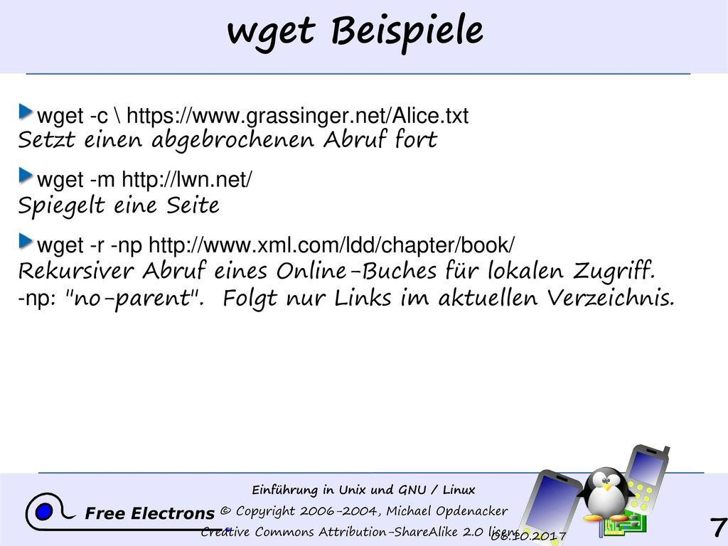 wget Beispiele wget -c \ https://www.grassinger.net/Alice.txt Setzt einen abgebrochenen Abruf fort.