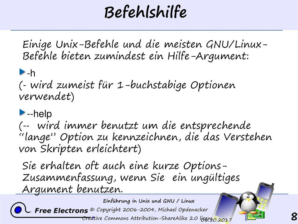 Befehlshilfe Einige Unix-Befehle und die meisten GNU/Linux- Befehle bieten zumindest ein Hilfe-Argument: