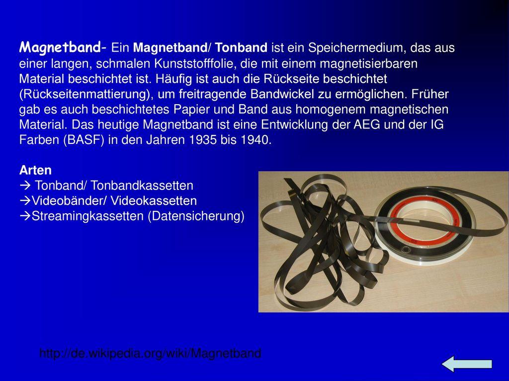 Magnetband- Ein Magnetband/ Tonband ist ein Speichermedium, das aus einer langen, schmalen Kunststofffolie, die mit einem magnetisierbaren Material beschichtet ist. Häufig ist auch die Rückseite beschichtet (Rückseitenmattierung), um freitragende Bandwickel zu ermöglichen. Früher gab es auch beschichtetes Papier und Band aus homogenem magnetischen Material. Das heutige Magnetband ist eine Entwicklung der AEG und der IG Farben (BASF) in den Jahren 1935 bis 1940.