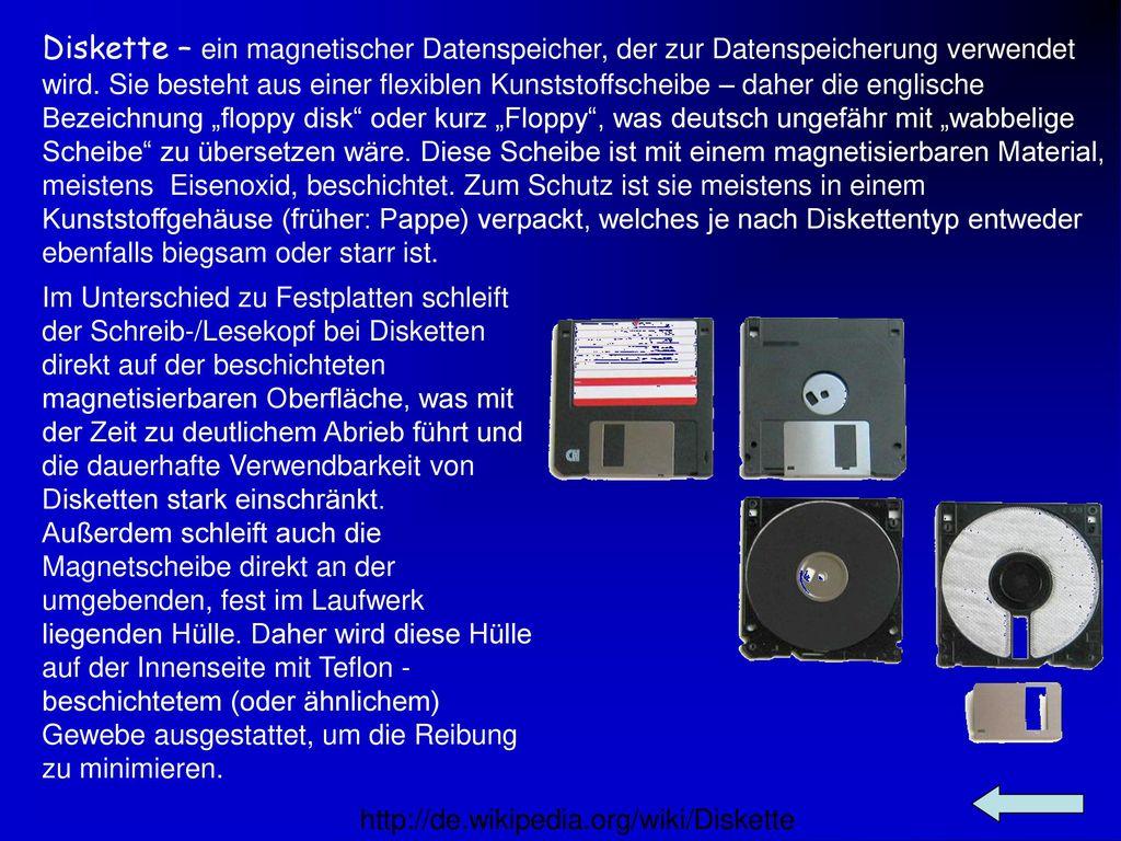 """Diskette – ein magnetischer Datenspeicher, der zur Datenspeicherung verwendet wird. Sie besteht aus einer flexiblen Kunststoffscheibe – daher die englische Bezeichnung """"floppy disk oder kurz """"Floppy , was deutsch ungefähr mit """"wabbelige Scheibe zu übersetzen wäre. Diese Scheibe ist mit einem magnetisierbaren Material, meistens Eisenoxid, beschichtet. Zum Schutz ist sie meistens in einem Kunststoffgehäuse (früher: Pappe) verpackt, welches je nach Diskettentyp entweder ebenfalls biegsam oder starr ist."""