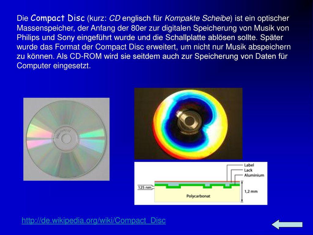 Die Compact Disc (kurz: CD englisch für Kompakte Scheibe) ist ein optischer Massenspeicher, der Anfang der 80er zur digitalen Speicherung von Musik von Philips und Sony eingeführt wurde und die Schallplatte ablösen sollte. Später wurde das Format der Compact Disc erweitert, um nicht nur Musik abspeichern zu können. Als CD-ROM wird sie seitdem auch zur Speicherung von Daten für Computer eingesetzt.