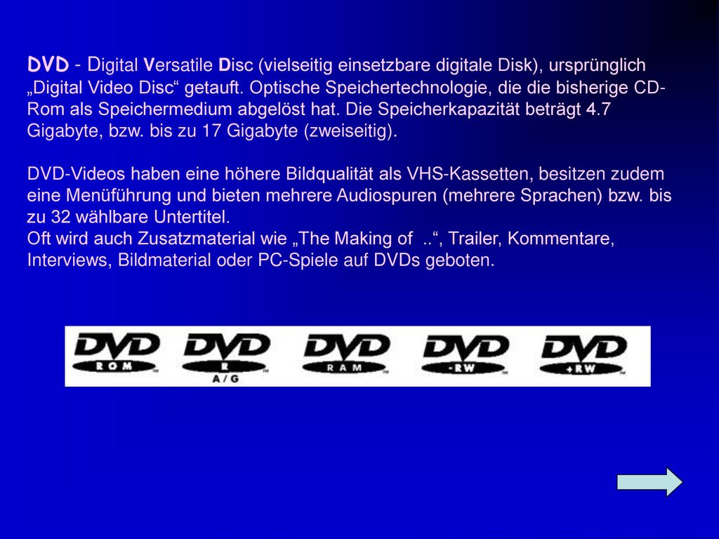"""DVD - Digital Versatile Disc (vielseitig einsetzbare digitale Disk), ursprünglich """"Digital Video Disc getauft. Optische Speichertechnologie, die die bisherige CD-Rom als Speichermedium abgelöst hat. Die Speicherkapazität beträgt 4.7 Gigabyte, bzw. bis zu 17 Gigabyte (zweiseitig)."""