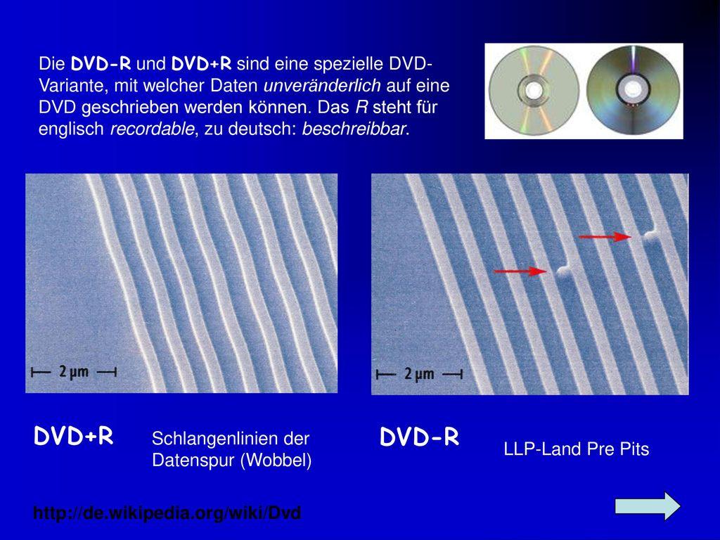 Die DVD-R und DVD+R sind eine spezielle DVD-Variante, mit welcher Daten unveränderlich auf eine DVD geschrieben werden können. Das R steht für englisch recordable, zu deutsch: beschreibbar.